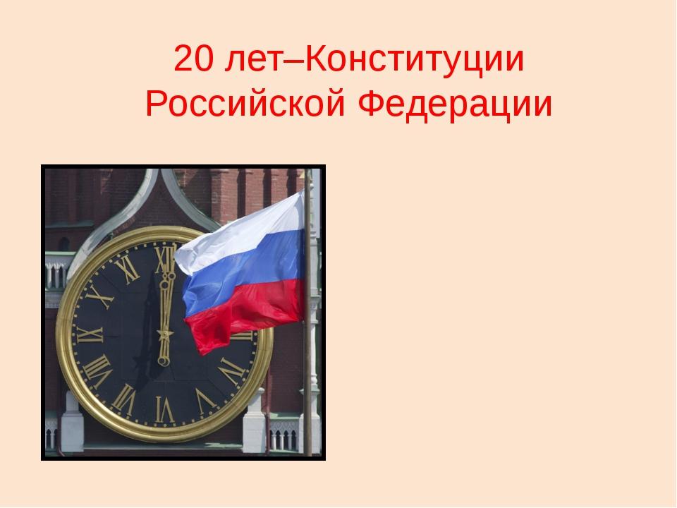 20 лет–Конституции Российской Федерации