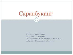 Работу выполнила: учитель технологии Пархоменко Н.П. МБОУ «СОШ №25» г.Тулуна