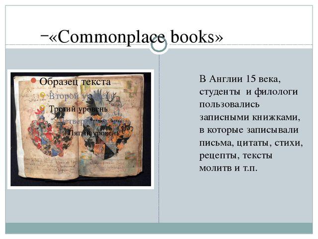 «Commonplace books» ВАнглии 15 века, студенты и филологи пользовались запис...