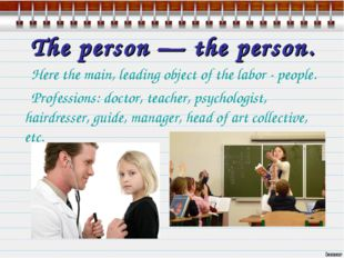 The person — the person. Here the main, leading object of the labor - people.