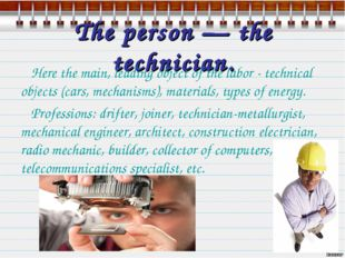 The person — the technician. Here the main, leading object of the labor - tec