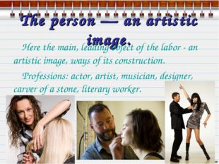 The person — an artistic image. Here the main, leading object of the labor -