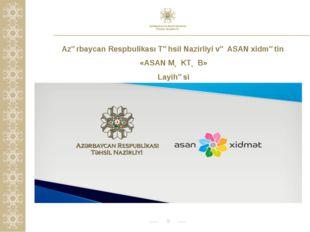 * Azərbaycan Respbulikası Təhsil Nazirliyi və ASAN xidmətin «ASAN MƏKTƏB» Lay