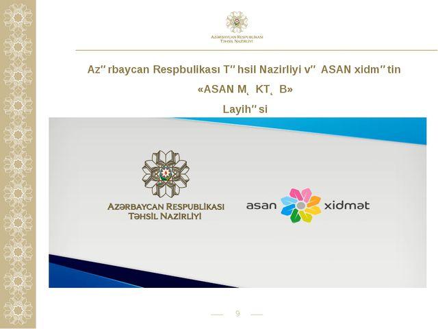* Azərbaycan Respbulikası Təhsil Nazirliyi və ASAN xidmətin «ASAN MƏKTƏB» Lay...