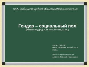 МОУ «Кадомская средняя общеобразовательная школа» Гендер – социальный пол (уч
