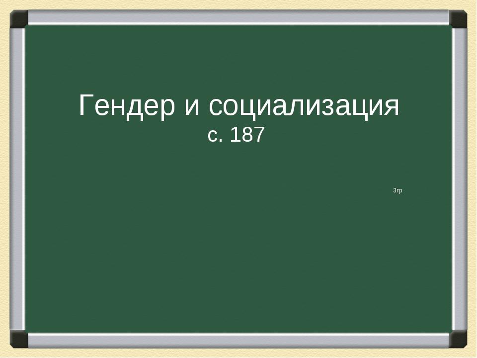 Гендер и социализация с. 187 3гр