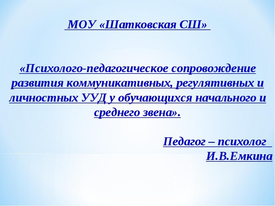 МОУ «Шатковская СШ» «Психолого-педагогическое сопровождение развития коммуни...