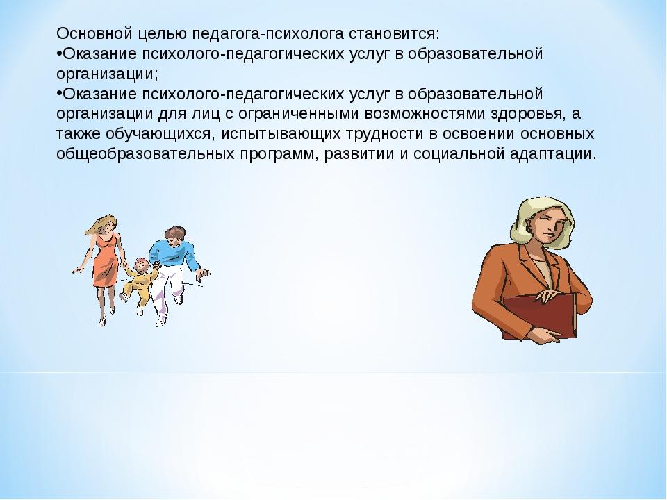 Основной целью педагога-психолога становится: Оказание психолого-педагогическ...