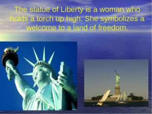 The statue of Liberty is a woman who holds a torch up high. She symbolizes a