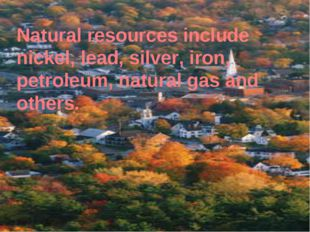 Natural resources include nickel, lead, silver, iron, petroleum, natural gas