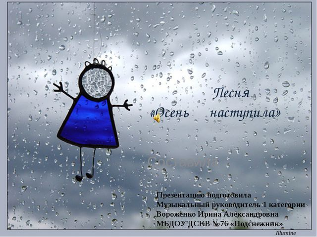 Песня  «Осень наступила» Составила   Презентацию подготовила Музыкальный...