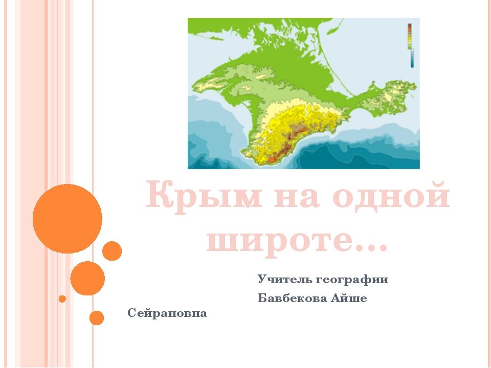 Крым на одной широте… Учитель географии Бавбекова Айше Сейрановна Крым на одн...