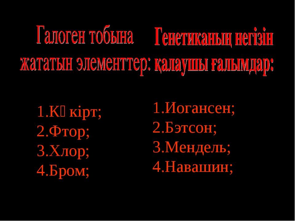 Күкірт; Фтор; Хлор; Бром; Иогансен; Бэтсон; Мендель; Навашин;