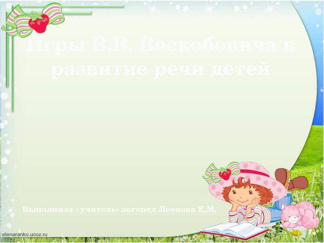 Игры В.В. Воскобовича в развитие речи детей Выполнила : учитель- логопед Леон...