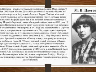 М. И. Цветаева Марина Цветаева – русская поэтесса, прозаик и переводчик. Она