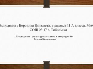 Выполнила : Бородина Елизавета, учащаяся 11 А класса, МАОУ СОШ № 17 г. Тоболь