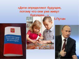 «Дети определяют будущее, потому что они уже живут будущим…» В.Путин