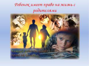 Ребенок имеет право на жизнь с родителями