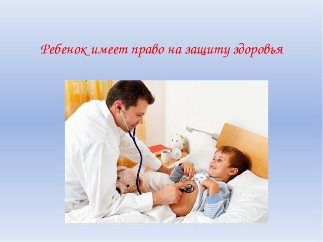 Ребенок имеет право на защиту здоровья