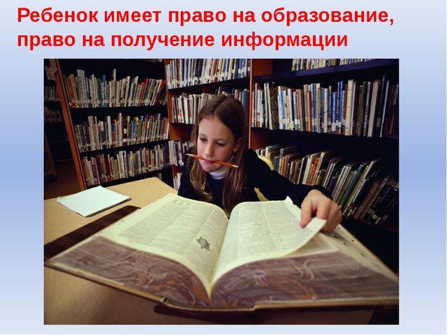 Ребенок имеет право на образование, право на получение информации