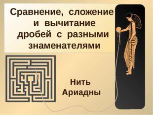 Сравнение, сложение и вычитание дробей с разными знаменателями Нить Ариадны