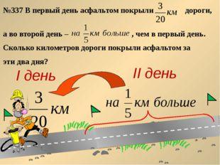 №337 В первый день асфальтом покрыли дороги, а во второй день – , чем в перв