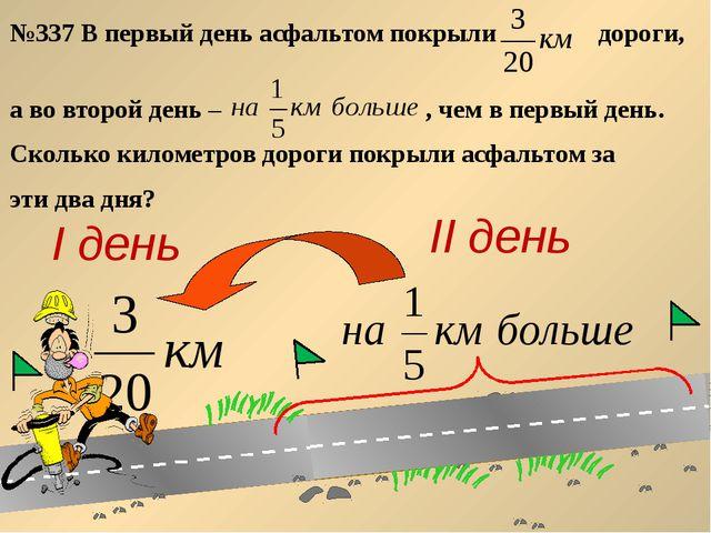№337 В первый день асфальтом покрыли дороги, а во второй день – , чем в перв...