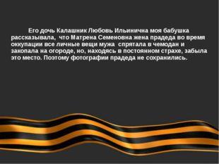 Его дочь Калашник Любовь Ильинична моя бабушка рассказывала, что Матрена С