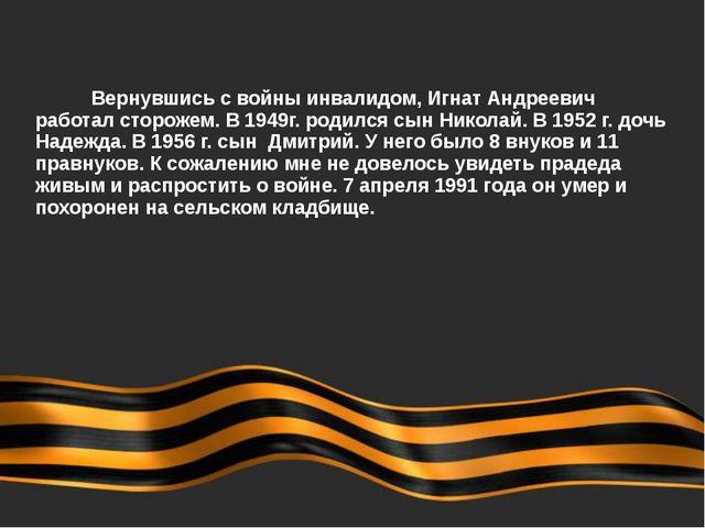 Вернувшись с войны инвалидом, Игнат Андреевич работал сторожем. В 1949г. ро...