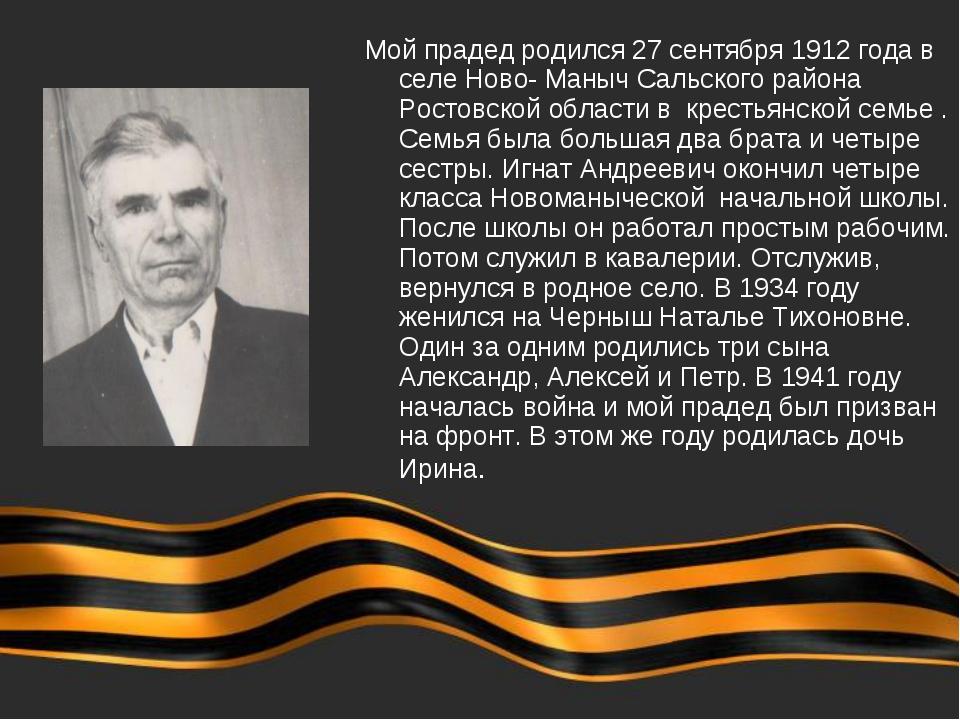 Мой прадед родился 27 сентября 1912 года в селе Ново- Маныч Сальского района...