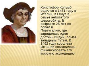 Христофор Колумб родился в 1451 году в Италии, в Генуе в семье небогатого шер
