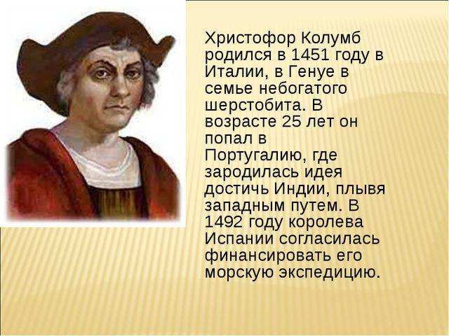 Христофор Колумб родился в 1451 году в Италии, в Генуе в семье небогатого шер...