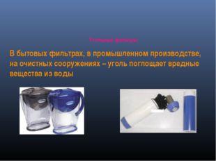 Угольные фильтры В бытовых фильтрах, в промышленном производстве, на очистных