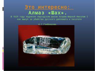Это интересно: Алмаз «Шах». В 1829 году поднесен персидским шахом Хозрев-Мирз