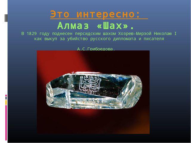 Это интересно: Алмаз «Шах». В 1829 году поднесен персидским шахом Хозрев-Мирз...