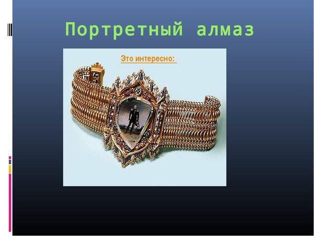 Портретный алмаз Это интересно: