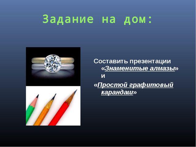 Задание на дом: Составить презентации «Знаменитые алмазы» и «Простой графитов...