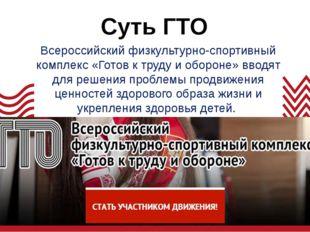 Суть ГТО Всероссийский физкультурно-спортивный комплекс «Готов к труду и обор