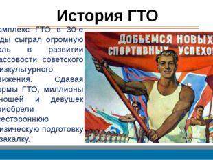 История ГТО Комплекс ГТО в 30-е годы сыграл огромную роль в развитии массовос