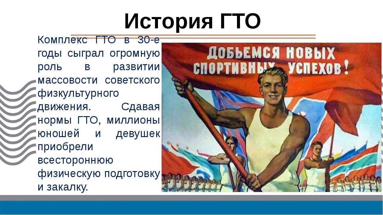 История ГТО Комплекс ГТО в 30-е годы сыграл огромную роль в развитии массовос...