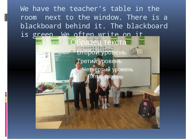 We have the teacher's table in the room next to the window. There is a blackb...