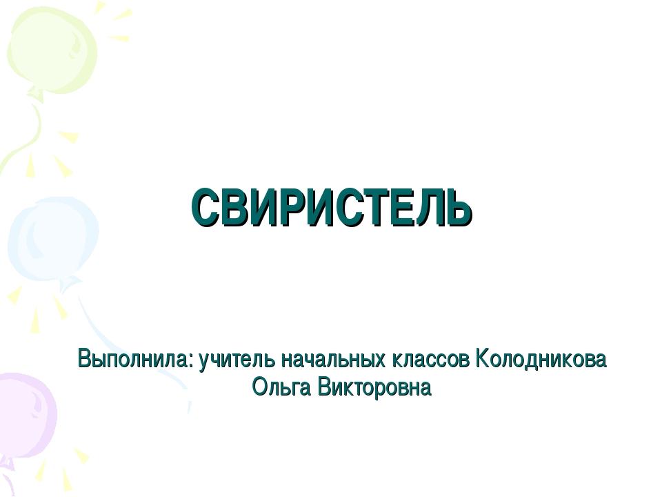 СВИРИСТЕЛЬ Выполнила: учитель начальных классов Колодникова Ольга Викторовна