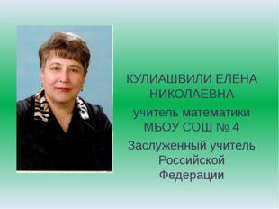 КУЛИАШВИЛИ ЕЛЕНА НИКОЛАЕВНА учитель математики МБОУ СОШ № 4 Заслуженный учите