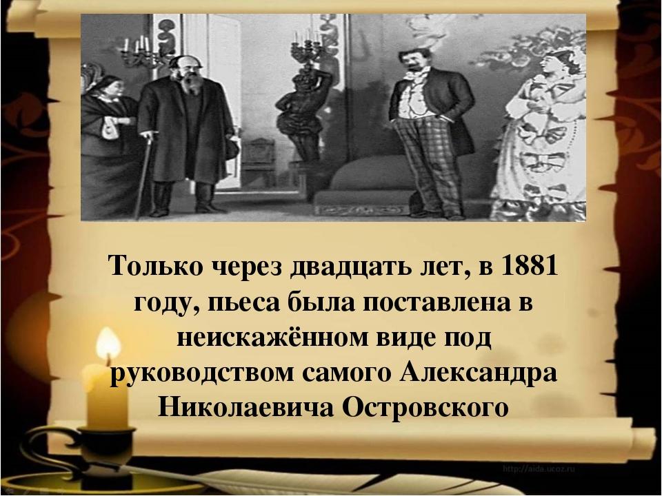 Только через двадцать лет, в 1881 году, пьеса была поставлена в неискажённом...