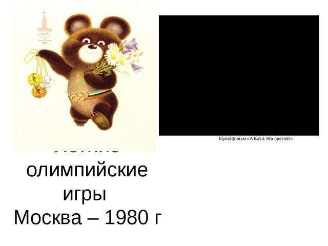 Летние олимпийские игры Москва – 1980 г Мультфильм «А Баба Яга против!»