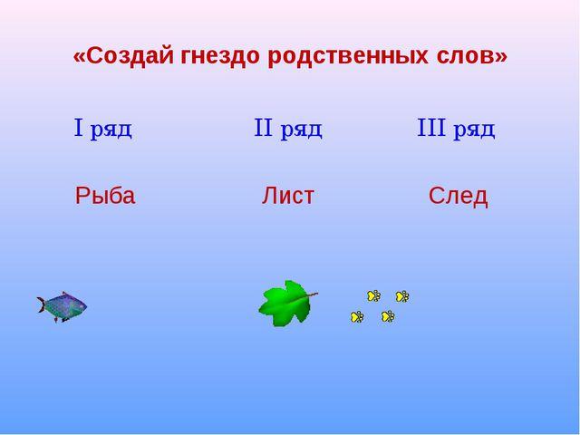 «Создай гнездо родственных слов» I ряд II ряд III ряд Рыба Лист След