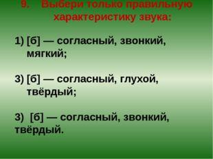 9. Выбери только правильную характеристику звука: [б] — согласный, звонкий, м