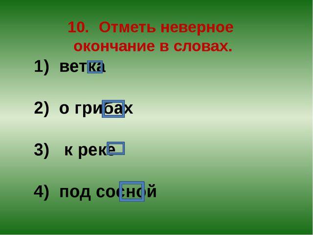 10.Отметь неверное окончание в словах. 1) ветка 2) о грибах 3) к реке 4) под...