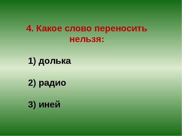4. Какое слово переносить нельзя: 1) долька 2) радио 3) иней