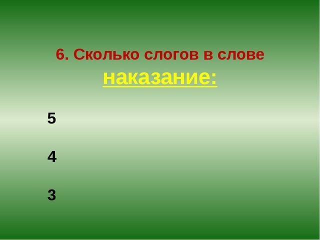 6. Сколько слогов в слове наказание: 5 4 3